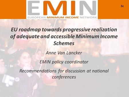 EU roadmap towards progressive realization of adequate and accessible Minimum Income Schemes Anne Van Lancker EMIN policy coordinator Recommendations for.