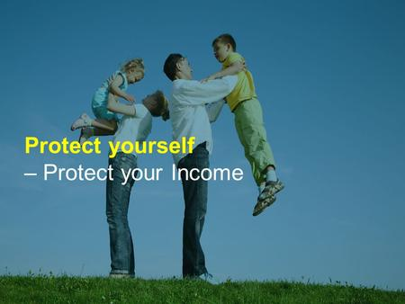 Protect yourself – Protect your Income. What would happen if you couldn't work and earn an income? Do you have any financial arrangements in place if.