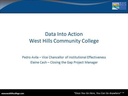 Once You Go Here, You Can Go Anywhere ™ Data Into Action West Hills Community College Pedro Avila –