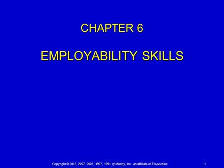 Copyright © 2012, 2007, 2003, 1997, 1991 by Mosby, Inc., an affiliate of Elsevier Inc. 1 CHAPTER 6 EMPLOYABILITY SKILLS.