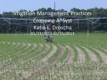 Irrigation Management Practices Cropping A*Syst Katie L. Droscha 01/14/2013-01/15/2013.