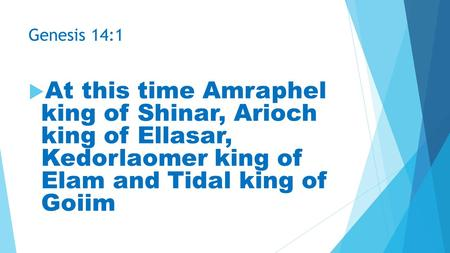 Genesis 14:1  At this time Amraphel king of Shinar, Arioch king of Ellasar, Kedorlaomer king of Elam and Tidal king of Goiim.