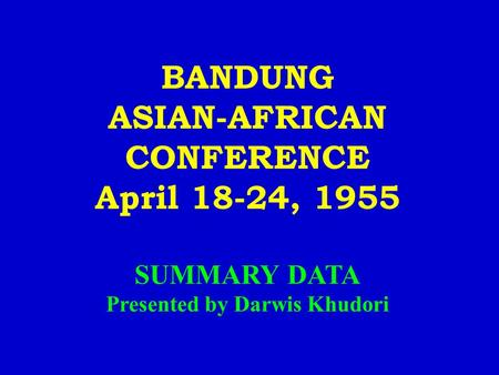 BANDUNG ASIAN-AFRICAN CONFERENCE April 18-24, 1955 SUMMARY DATA Presented by Darwis Khudori.