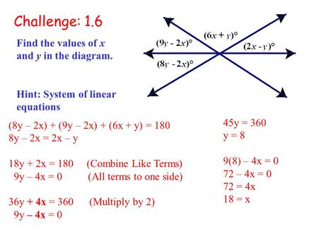 Challenge: 1.6 Find the values of x and y in the diagram. Hint: System of linear equations (8y – 2x) + (9y – 2x) + (6x + y) = 180 8y – 2x = 2x – y 18y.
