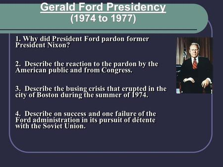 1. Why did President Ford pardon former President Nixon? 2. Describe the reaction to the pardon by the American public and from Congress. 3. Describe the.