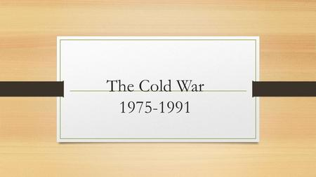 The Cold War 1975-1991. Détente Policy driven by both the USSR and the United States for the majority of the Cold War A set of talks, and the opening.