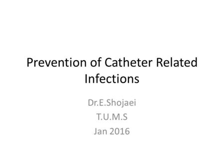 Prevention of Catheter Related Infections Dr.E.Shojaei T.U.M.S Jan 2016.