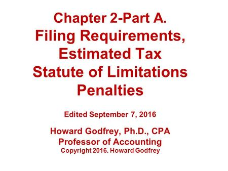 Chapter 2-Part A. Filing Requirements, Estimated Tax Statute of Limitations Penalties Edited September 7, 2016 Howard Godfrey, Ph.D., CPA Professor of.