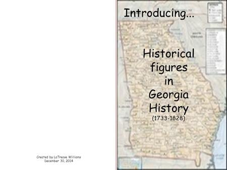 Introducing... Historical figures in Georgia History (1733-1828) Created by LaTrease Williams December 30, 2014.