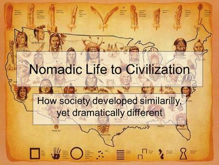 Nomadic Life to Civilization How society developed similarilly, yet dramatically different.