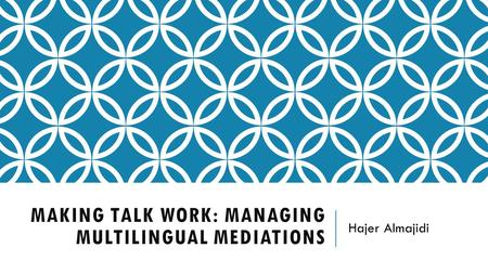 MAKING TALK WORK: MANAGING MULTILINGUAL MEDIATIONS Hajer Almajidi.