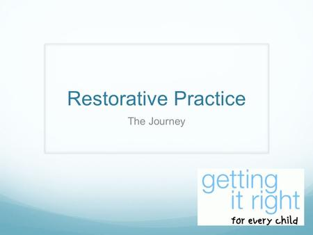 Restorative Practice The Journey. What is GIRFEC? Getting it right for every child and young person is a national policy to help all children and young.