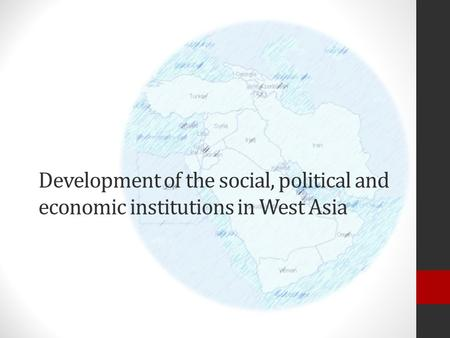 Development of the social, political and economic institutions in West Asia.