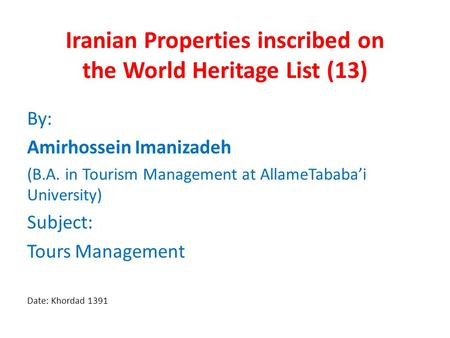 Iranian Properties inscribed on the World Heritage List (13) By: Amirhossein Imanizadeh (B.A. in Tourism Management at AllameTababa'i University) Subject: