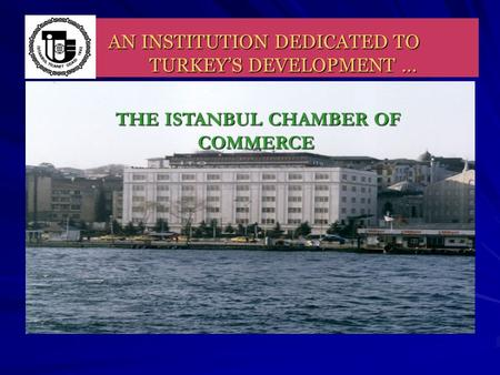 AN INSTITUTION DEDICATED TO TURKEY'S DEVELOPMENT … THE ISTANBUL CHAMBER OF COMMERCE THE ISTANBUL CHAMBER OF COMMERCE.