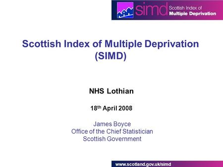 Scottish Index of Multiple Deprivation (SIMD) James Boyce Office of the Chief Statistician Scottish Government NHS Lothian 18.