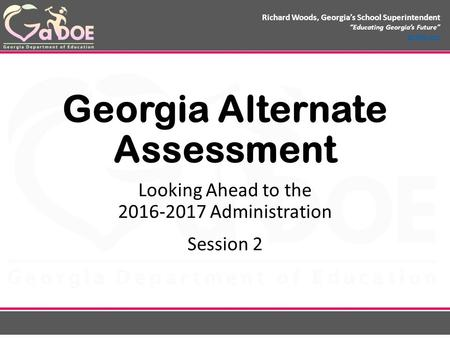 "Richard Woods, Georgia's School Superintendent ""Educating Georgia's Future"" gadoe.org Georgia Alternate Assessment Looking Ahead to the 2016-2017 Administration."