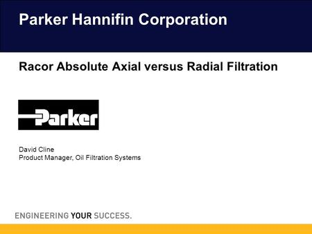David Cline Product Manager, Oil Filtration Systems Parker Hannifin Corporation Racor Absolute Axial versus Radial Filtration.