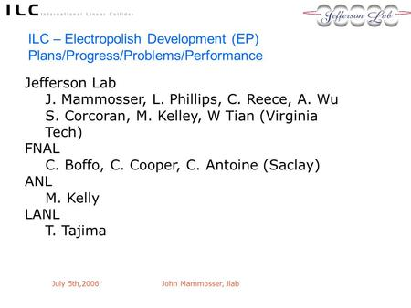 July 5th,2006John Mammosser, Jlab ILC – Electropolish Development (EP) Plans/Progress/Problems/Performance Jefferson Lab J. Mammosser, L. Phillips, C.
