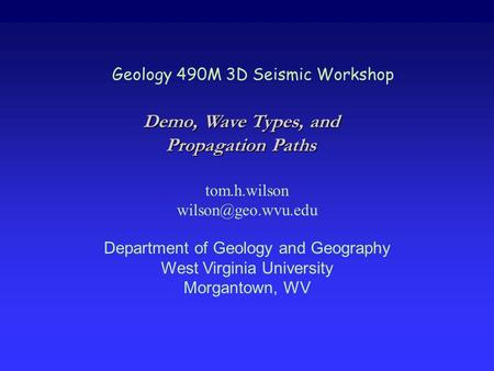 Geology 490M 3D Seismic Workshop tom.h.wilson Department of Geology and Geography West Virginia University Morgantown, WV Demo, Wave.