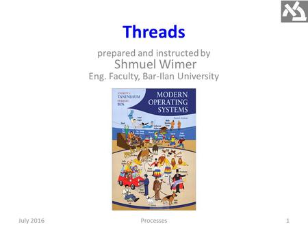 Threads prepared and instructed by Shmuel Wimer Eng. Faculty, Bar-Ilan University 1July 2016Processes.
