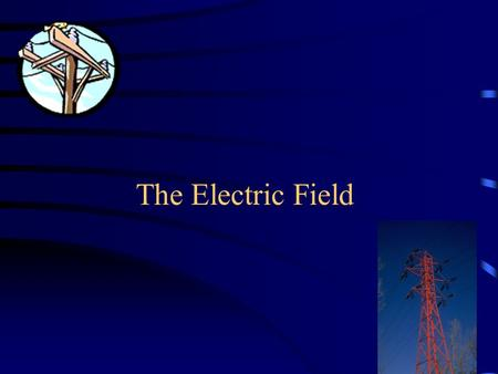 1 The Electric Field 2 A region in space around a charged object in which a stationary charged object experiences an electric force because of its charge.