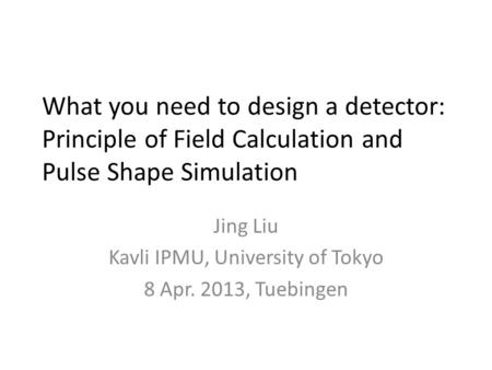 What you need to design a detector: Principle of Field Calculation and Pulse Shape Simulation Jing Liu Kavli IPMU, University of Tokyo 8 Apr. 2013, Tuebingen.