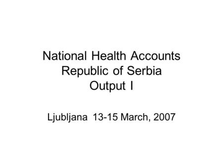 National Health Accounts Republic of Serbia Output I Ljubljana 13-15 March, 2007.