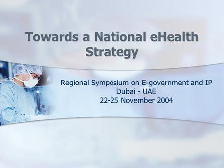 Towards a National eHealth Strategy Regional Symposium on E-government and IP Dubai - UAE 22-25 November 2004.