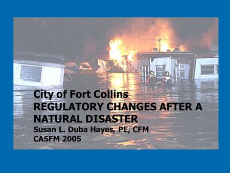 City of Fort Collins REGULATORY CHANGES AFTER A NATURAL DISASTER Susan L. Duba Hayes, PE, CFM CASFM 2005.