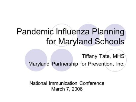 Pandemic Influenza Planning for Maryland Schools Tiffany Tate, MHS Maryland Partnership for Prevention, Inc. National Immunization Conference March 7,