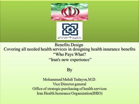 "Benefits Design Covering all needed health services in designing health insurance benefits ""Who Pays What? ""Iran's new experience"" ""Iran's new experience""By."