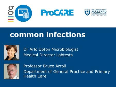 Common infections Dr Arlo Upton Microbiologist Medical Director Labtests Professor Bruce Arroll Department of General Practice and Primary Health Care.