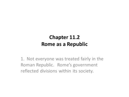 Chapter 11.2 Rome as a Republic 1. Not everyone was treated fairly in the Roman Republic. Rome's government reflected divisions within its society.