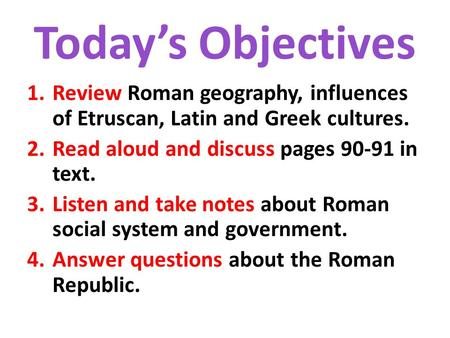 Today's Objectives 1.Review Roman geography, influences of Etruscan, Latin and Greek cultures. 2.Read aloud and discuss pages 90-91 in text. 3.Listen and.