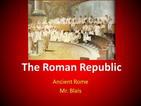 The Roman Republic Ancient Rome Mr. Blais. Leadership Around 500 B.C.E. the Romans got rid of their kings. They replaced them with two consuls who were.