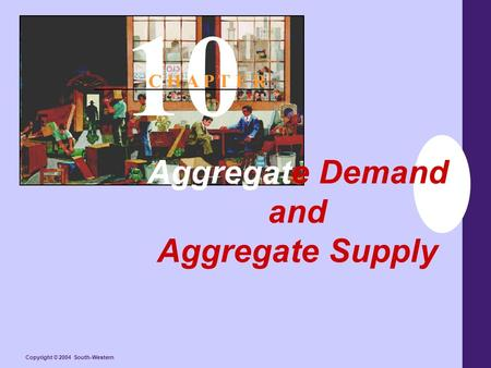 Copyright © 2004 South-Western Aggregate Demand and Aggregate Supply 10 C H A P T E R.