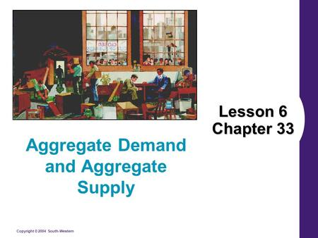 Copyright © 2004 South-Western Lesson 6 Chapter 33 Aggregate Demand and Aggregate Supply.