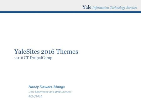 YaleSites 2016 Themes 2016 CT DrupalCamp Nancy Flowers-Mangs User Experience and Web Services 4/24/2016.