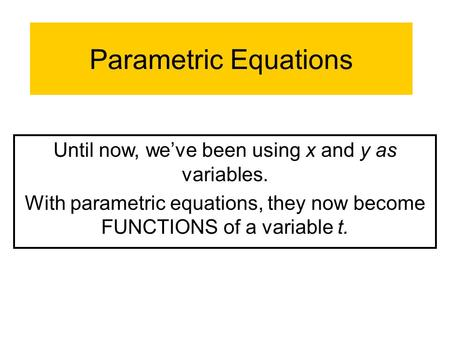 Parametric Equations Until now, we've been using x and y as variables. With parametric equations, they now become FUNCTIONS of a variable t.