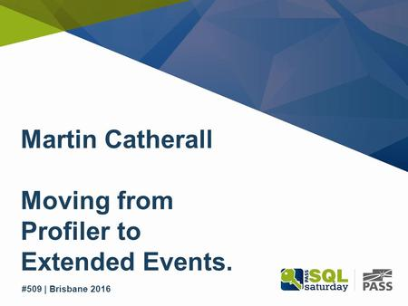 SQL Saturday #509 | Brisbane 2016 #509 | Brisbane 2016 Martin Catherall Moving from Profiler to Extended Events.