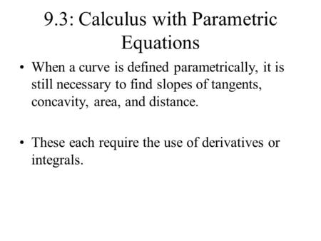 9.3: Calculus with Parametric Equations When a curve is defined parametrically, it is still necessary to find slopes of tangents, concavity, area, and.