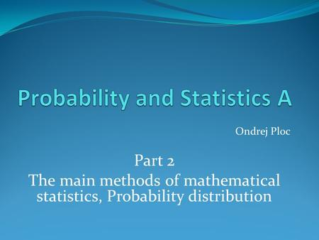 Ondrej Ploc Part 2 The main methods of mathematical statistics, Probability distribution.