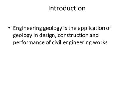 Introduction Engineering geology is the application of geology in design, construction and performance of civil engineering works.