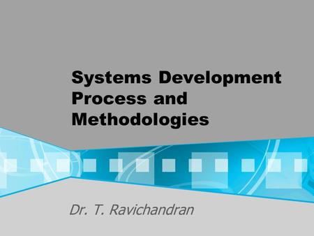 Systems Development Process and Methodologies Dr. T. Ravichandran.