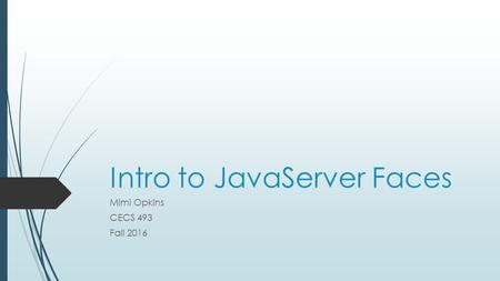 Intro to JavaServer Faces Mimi Opkins CECS 493 Fall 2016.