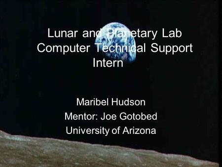 Lunar and Planetary Lab Computer Technical Support Intern Maribel Hudson Mentor: Joe Gotobed University of Arizona.