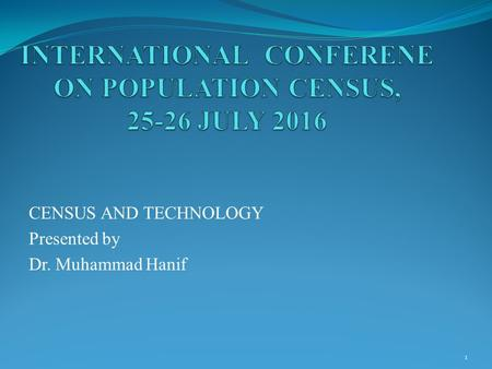 CENSUS AND TECHNOLOGY Presented by Dr. Muhammad Hanif 1.