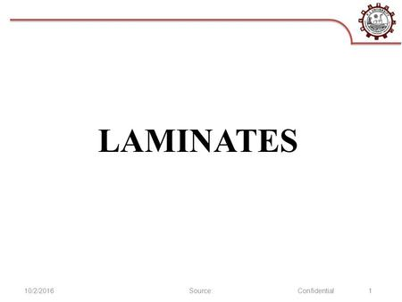 10/2/2016Source:Confidential 1 LAMINATES. Laminates Key Characteristics Corrosion resistant Good insulating characteristics at low temperatures Good machinability.