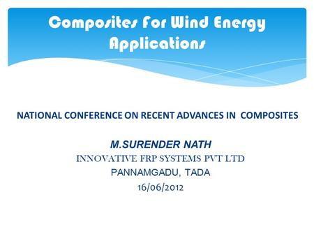 NATIONAL CONFERENCE ON RECENT ADVANCES IN COMPOSITES M.SURENDER NATH INNOVATIVE FRP SYSTEMS PVT LTD PANNAMGADU, TADA 16/06/2012 Composites For Wind Energy.